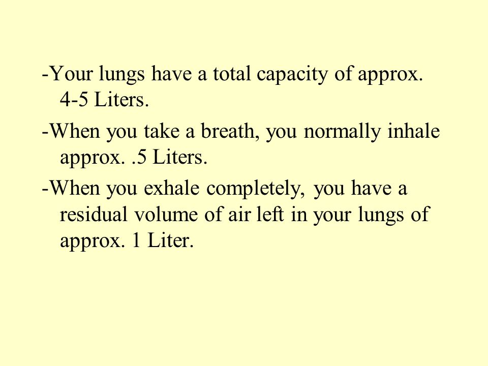 -Your lungs have a total capacity of approx. 4-5 Liters. -When you take a breath, you normally inhale approx..5 Liters. -When you exhale completely, y