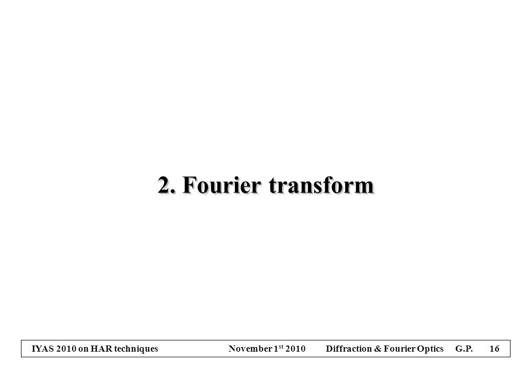 IYAS 2010 on HAR techniques November 1 st 2010 Diffraction & Fourier Optics G.P. 16 2. Fourier transform
