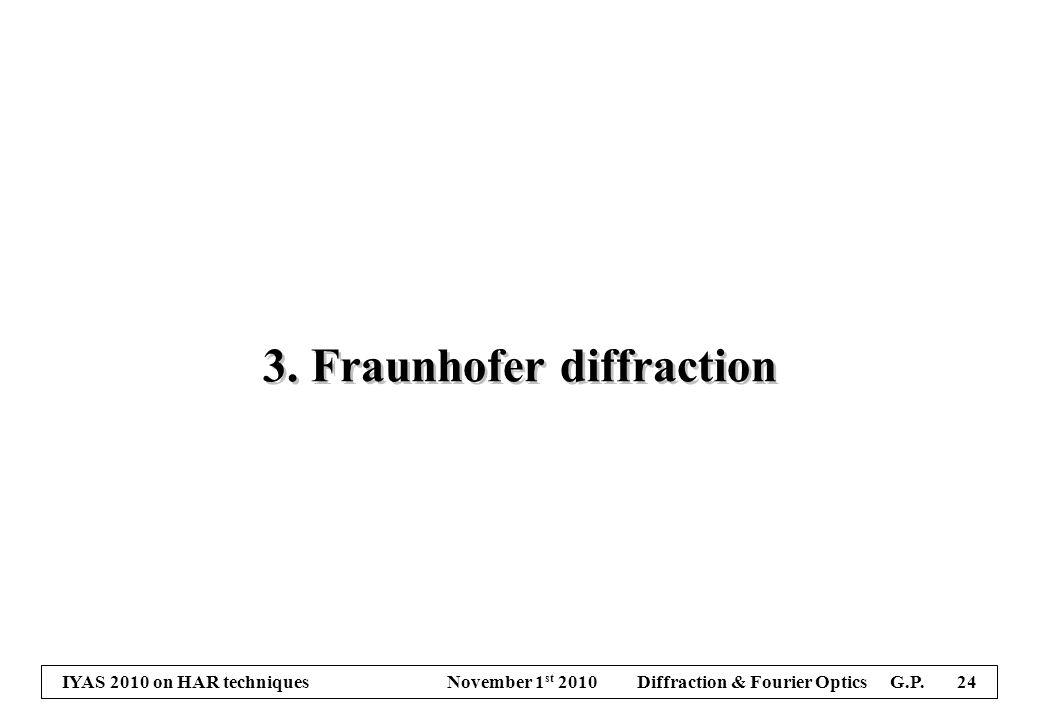 IYAS 2010 on HAR techniques November 1 st 2010 Diffraction & Fourier Optics G.P. 24 3. Fraunhofer diffraction