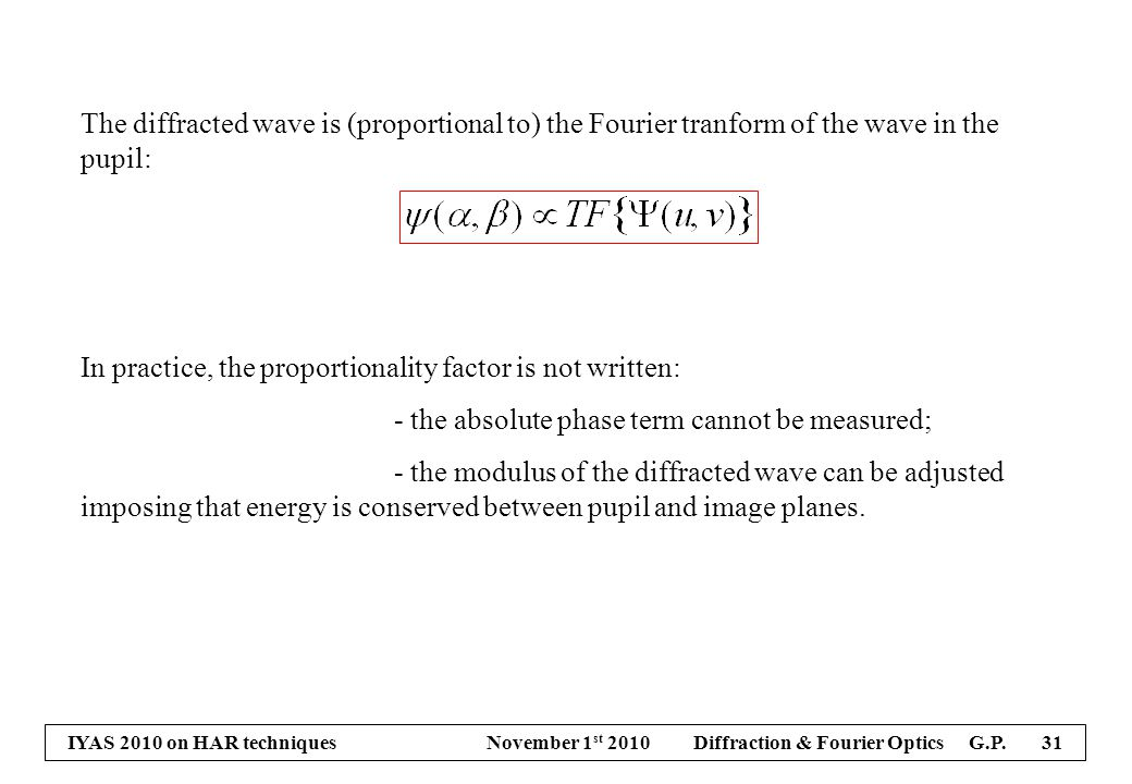 IYAS 2010 on HAR techniques November 1 st 2010 Diffraction & Fourier Optics G.P. 31 The diffracted wave is (proportional to) the Fourier tranform of t