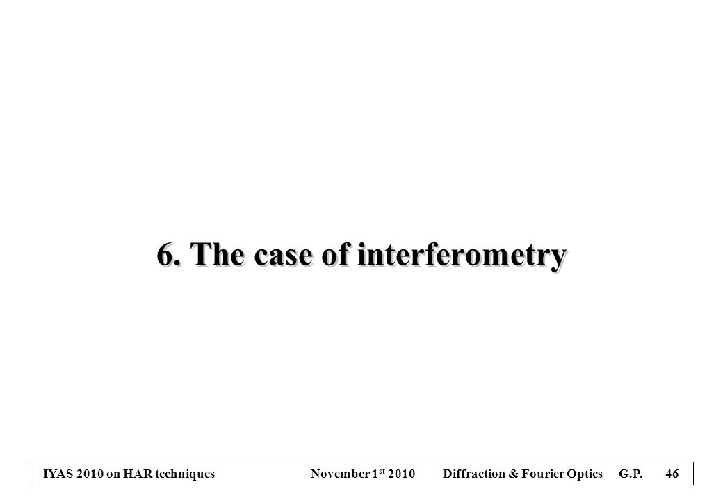 IYAS 2010 on HAR techniques November 1 st 2010 Diffraction & Fourier Optics G.P. 46 6. The case of interferometry