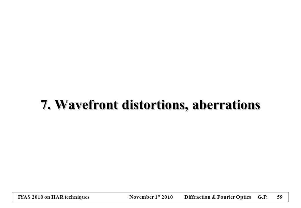 IYAS 2010 on HAR techniques November 1 st 2010 Diffraction & Fourier Optics G.P. 59 7. Wavefront distortions, aberrations