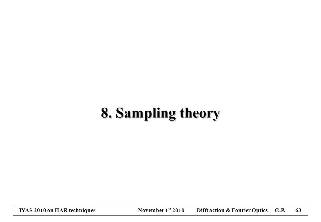 IYAS 2010 on HAR techniques November 1 st 2010 Diffraction & Fourier Optics G.P. 63 8. Sampling theory