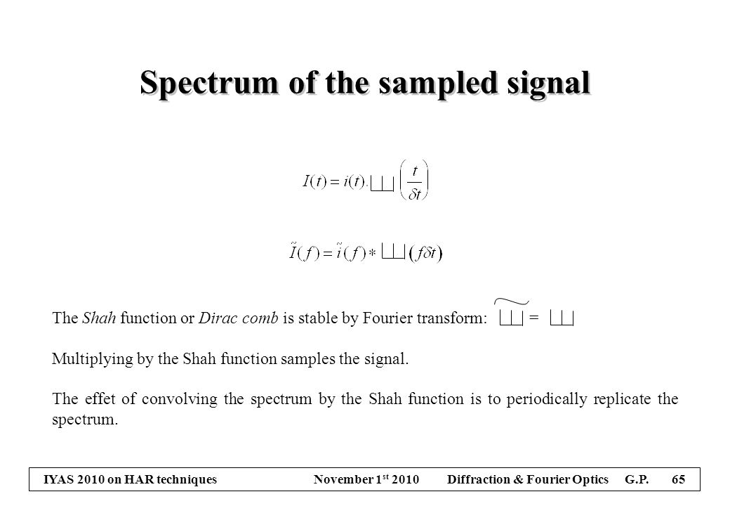 IYAS 2010 on HAR techniques November 1 st 2010 Diffraction & Fourier Optics G.P. 65 The Shah function or Dirac comb is stable by Fourier transform: =