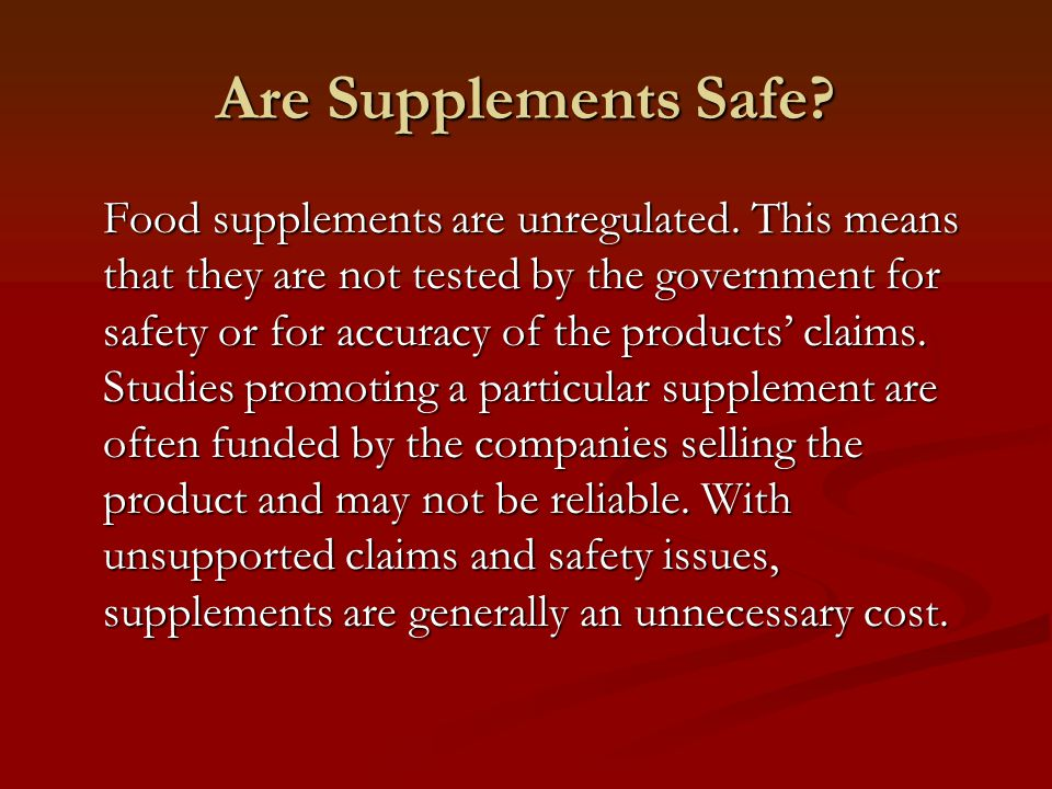 Are Supplements Safe? Food supplements are unregulated. This means that they are not tested by the government for safety or for accuracy of the produc