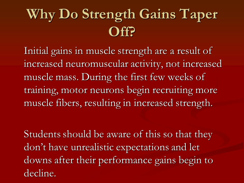 Why Do Strength Gains Taper Off? Initial gains in muscle strength are a result of increased neuromuscular activity, not increased muscle mass. During