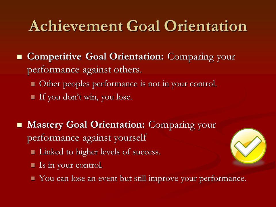 Achievement Goal Orientation Competitive Goal Orientation: Comparing your performance against others.