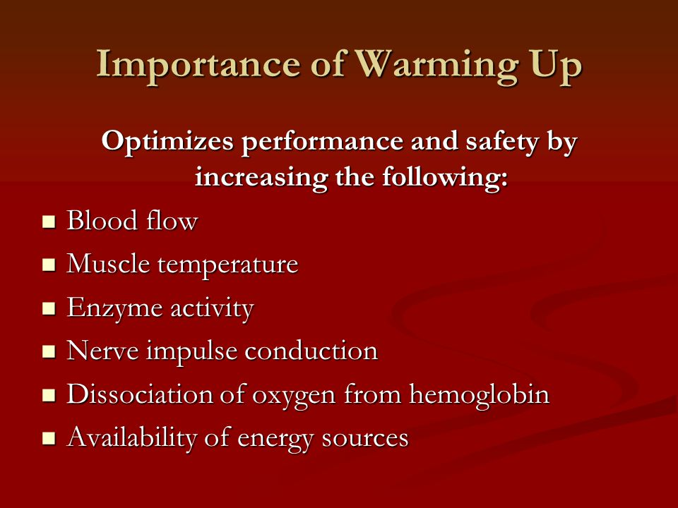 Importance of Warming Up Optimizes performance and safety by increasing the following: Blood flow Blood flow Muscle temperature Muscle temperature Enz