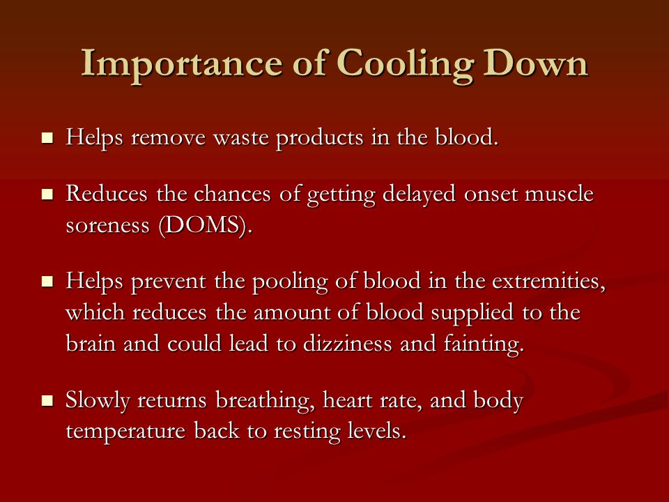 Importance of Cooling Down Helps remove waste products in the blood. Helps remove waste products in the blood. Reduces the chances of getting delayed