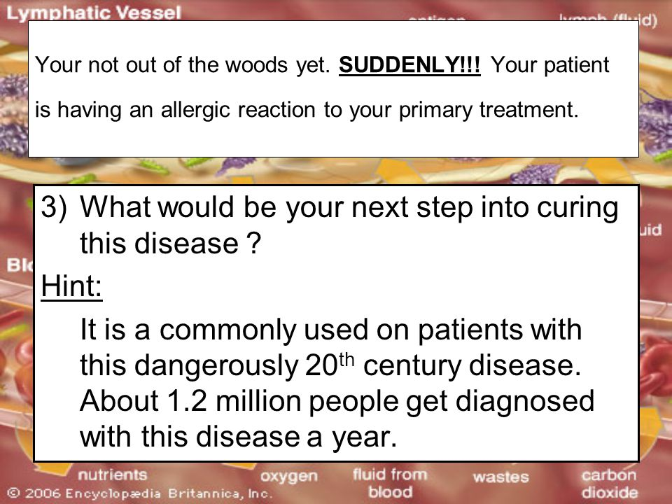 Your not out of the woods yet. SUDDENLY!!! Your patient is having an allergic reaction to your primary treatment. 3)What would be your next step into