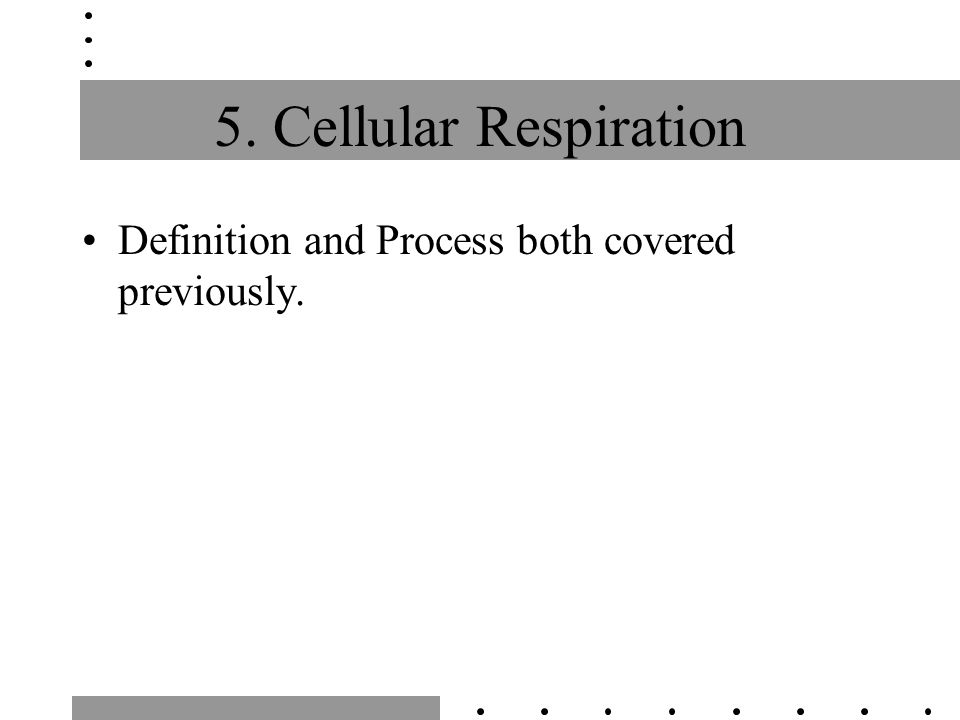 5. Cellular Respiration Definition and Process both covered previously.