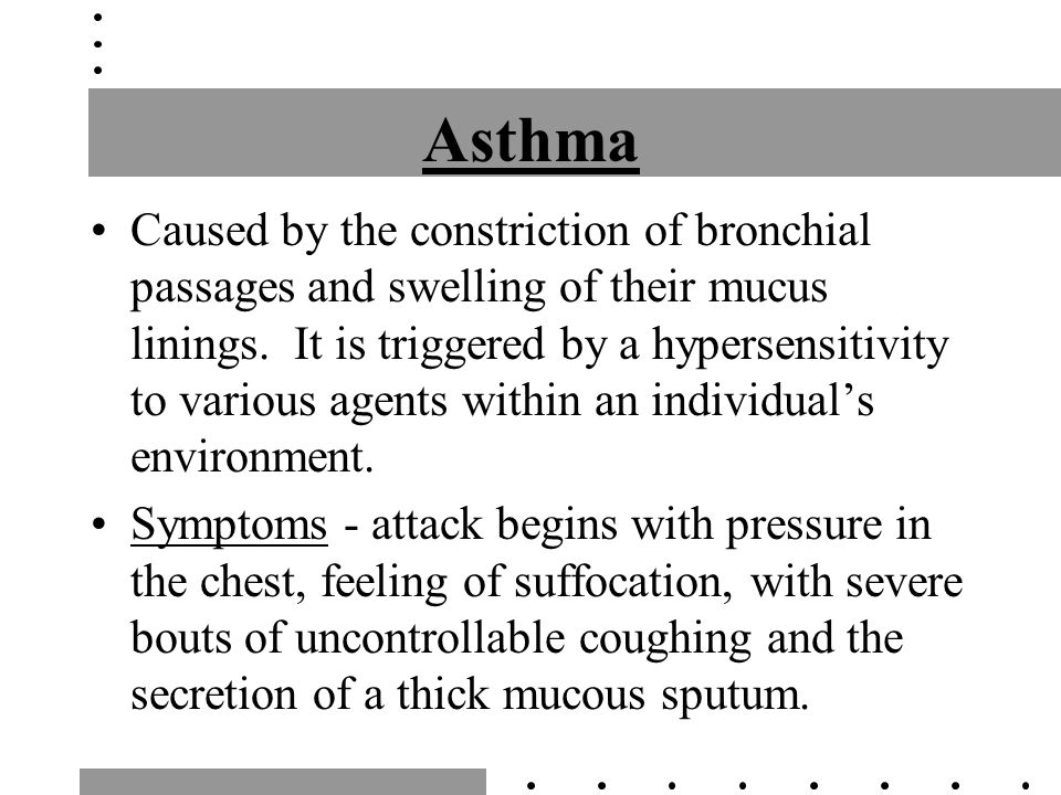 Asthma Caused by the constriction of bronchial passages and swelling of their mucus linings.