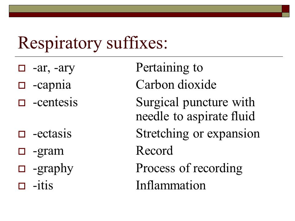 Respiratory suffixes:  -ar, -aryPertaining to  -capniaCarbon dioxide  -centesisSurgical puncture with needle to aspirate fluid  -ectasisStretching