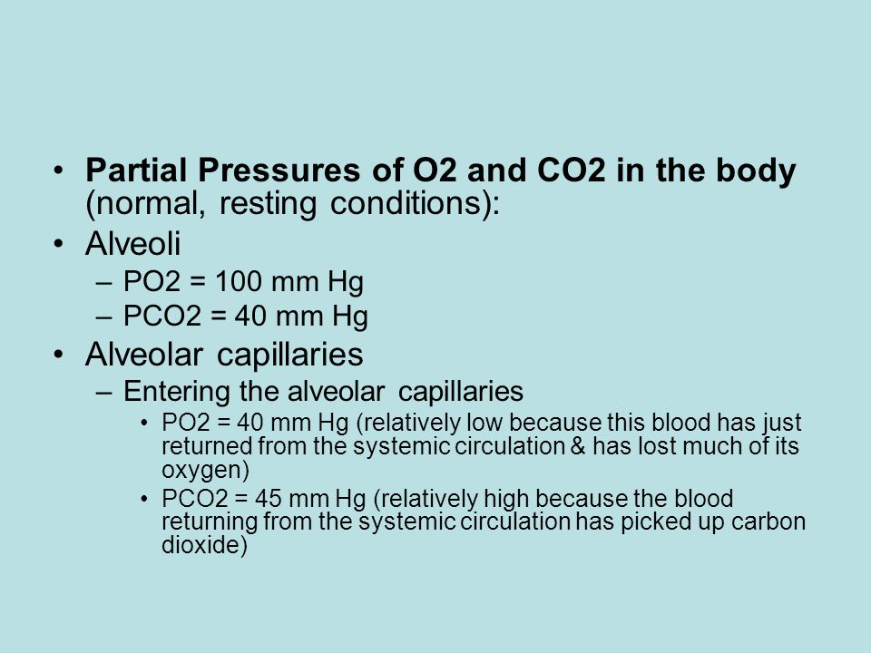 Partial Pressures of O2 and CO2 in the body (normal, resting conditions): Alveoli –PO2 = 100 mm Hg –PCO2 = 40 mm Hg Alveolar capillaries –Entering the alveolar capillaries PO2 = 40 mm Hg (relatively low because this blood has just returned from the systemic circulation & has lost much of its oxygen) PCO2 = 45 mm Hg (relatively high because the blood returning from the systemic circulation has picked up carbon dioxide)