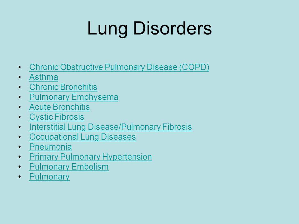 Lung Disorders Chronic Obstructive Pulmonary Disease (COPD) Asthma Chronic Bronchitis Pulmonary Emphysema Acute Bronchitis Cystic Fibrosis Interstitial Lung Disease/Pulmonary Fibrosis Occupational Lung Diseases Pneumonia Primary Pulmonary Hypertension Pulmonary Embolism Pulmonary