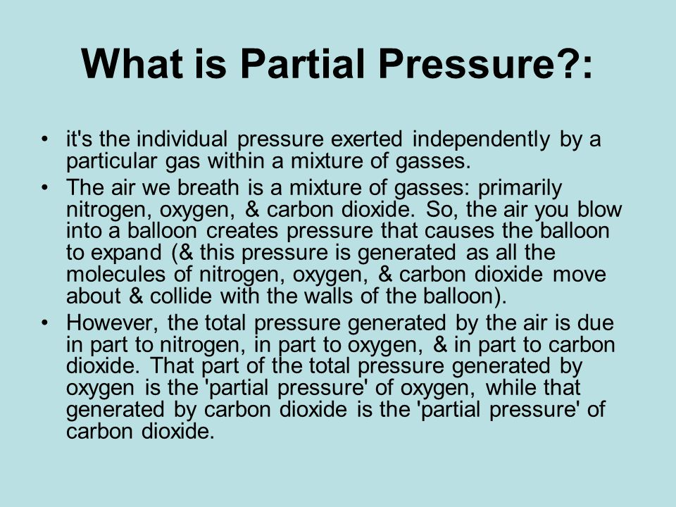 What is Partial Pressure : it s the individual pressure exerted independently by a particular gas within a mixture of gasses.