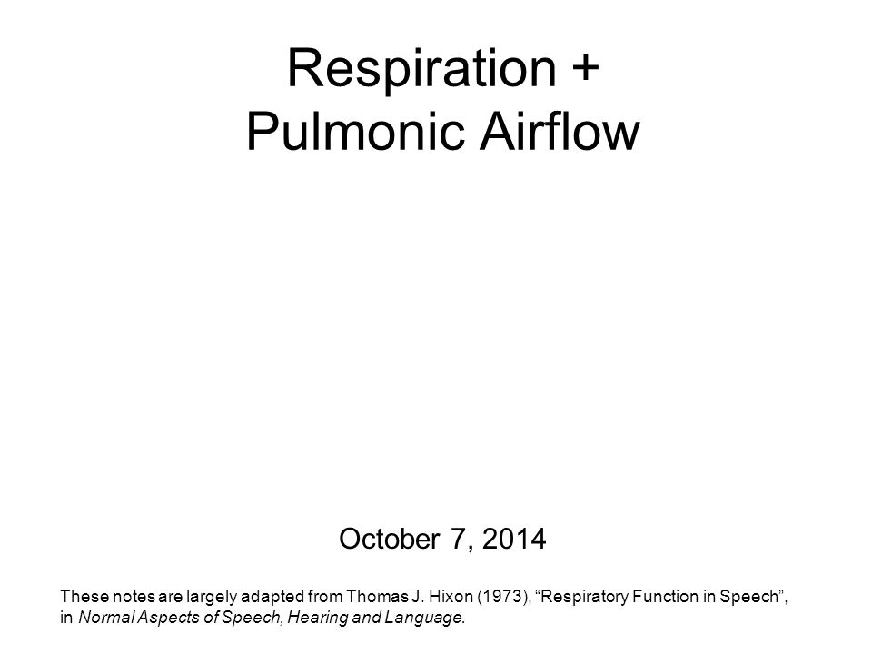 Respiration + Pulmonic Airflow October 7, 2014 These notes are largely adapted from Thomas J.