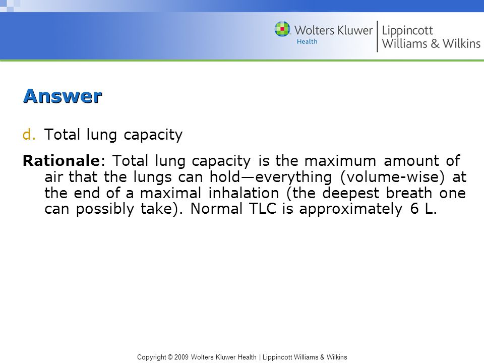 Copyright © 2009 Wolters Kluwer Health | Lippincott Williams & Wilkins Answer d.Total lung capacity Rationale: Total lung capacity is the maximum amount of air that the lungs can hold—everything (volume-wise) at the end of a maximal inhalation (the deepest breath one can possibly take).