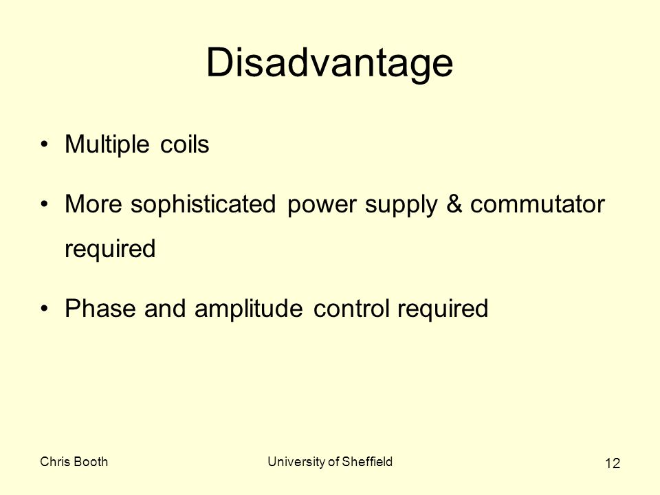 Chris BoothUniversity of Sheffield 12 Disadvantage Multiple coils More sophisticated power supply & commutator required Phase and amplitude control required