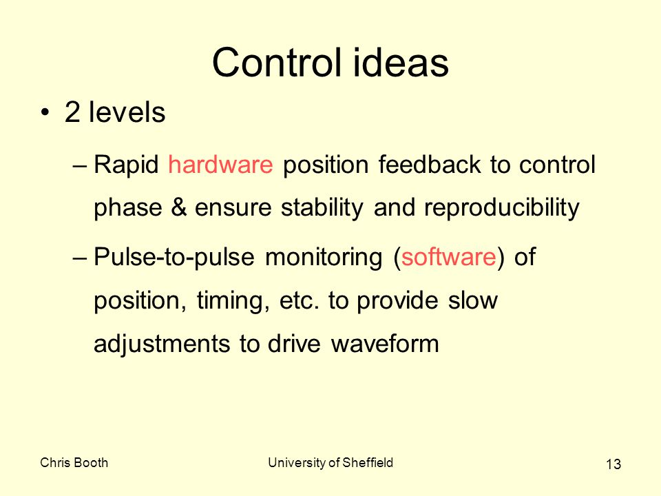 Chris BoothUniversity of Sheffield 13 Control ideas 2 levels –Rapid hardware position feedback to control phase & ensure stability and reproducibility –Pulse-to-pulse monitoring (software) of position, timing, etc.