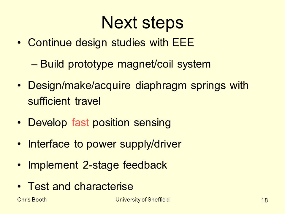 Chris BoothUniversity of Sheffield 18 Next steps Continue design studies with EEE –Build prototype magnet/coil system Design/make/acquire diaphragm springs with sufficient travel Develop fast position sensing Interface to power supply/driver Implement 2-stage feedback Test and characterise