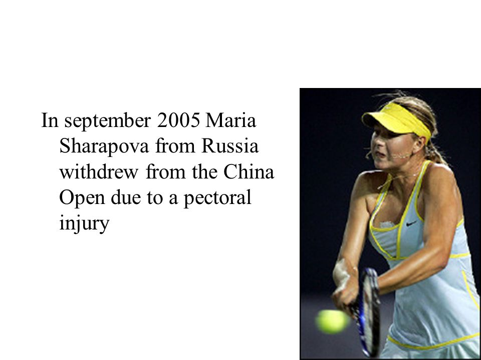 In september 2005 Maria Sharapova from Russia withdrew from the China Open due to a pectoral injury