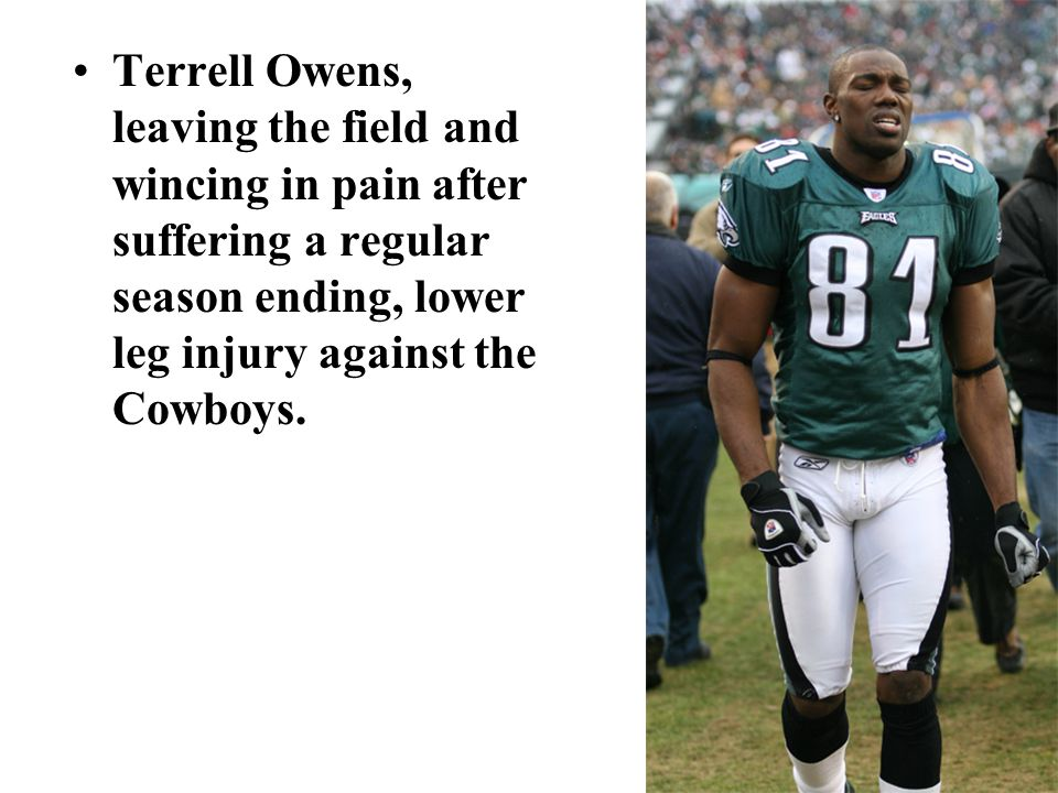 Terrell Owens, leaving the field and wincing in pain after suffering a regular season ending, lower leg injury against the Cowboys.