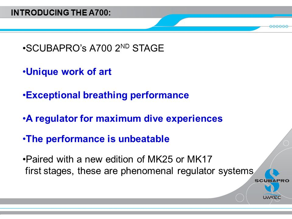INTRODUCING THE A700: SCUBAPRO's A700 2 ND STAGE Unique work of art Exceptional breathing performance A regulator for maximum dive experiences The performance is unbeatable Paired with a new edition of MK25 or MK17 first stages, these are phenomenal regulator systems