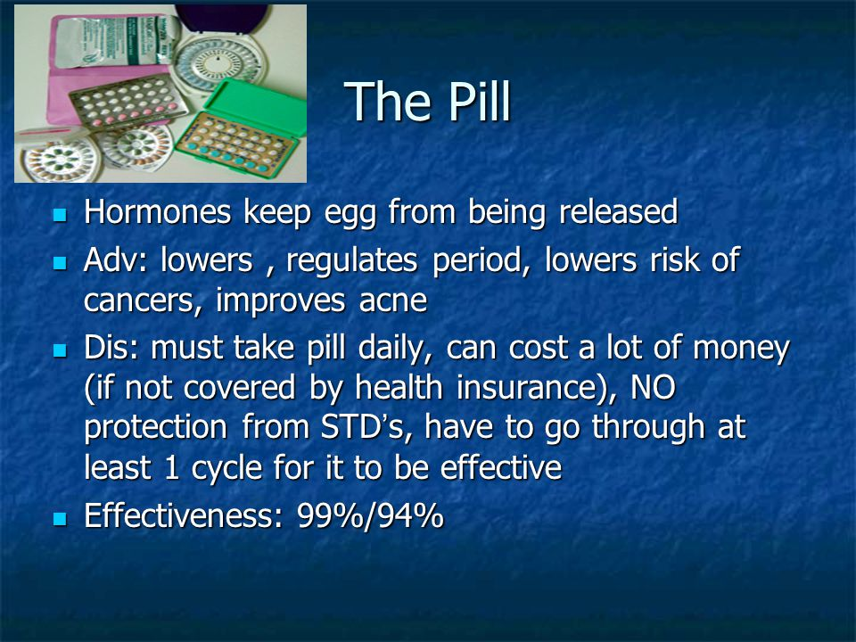 The Pill Hormones keep egg from being released Hormones keep egg from being released Adv: lowers, regulates period, lowers risk of cancers, improves a