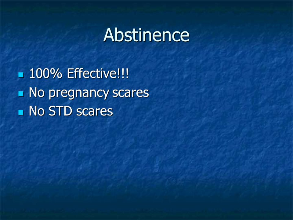 Abstinence 100% Effective!!! 100% Effective!!! No pregnancy scares No pregnancy scares No STD scares No STD scares