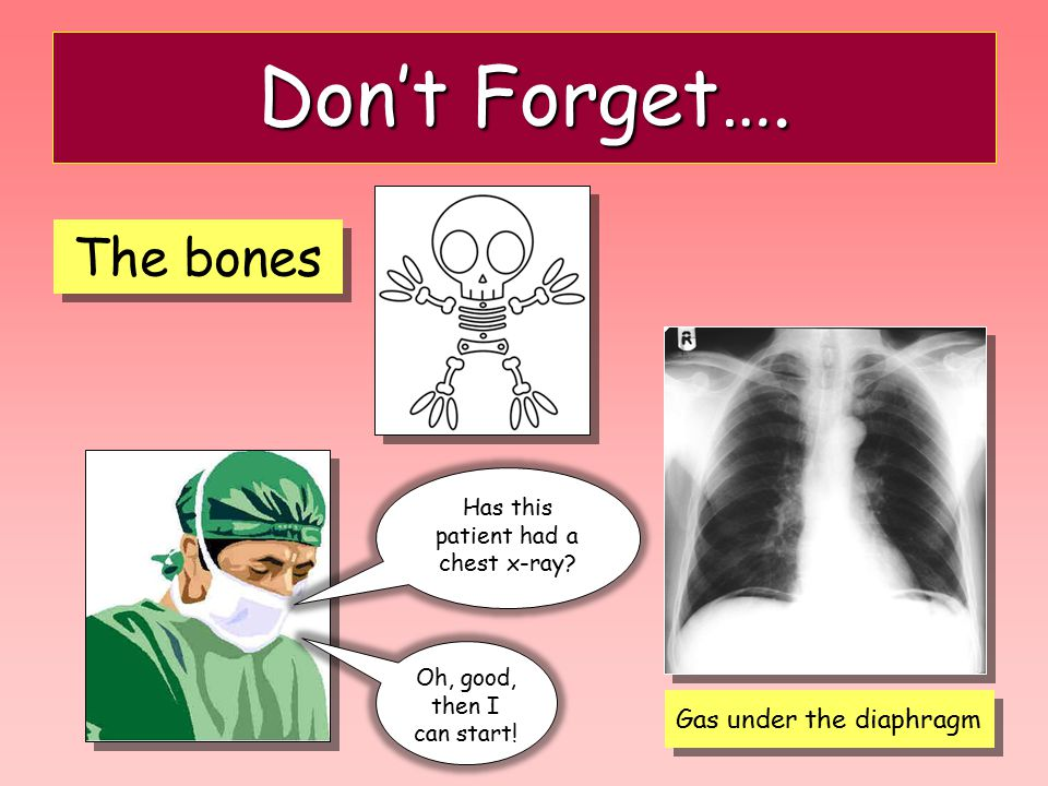 16 Don't Forget…. The bones Gas under the diaphragm Has this patient had a chest x-ray? Oh, good, then I can start!
