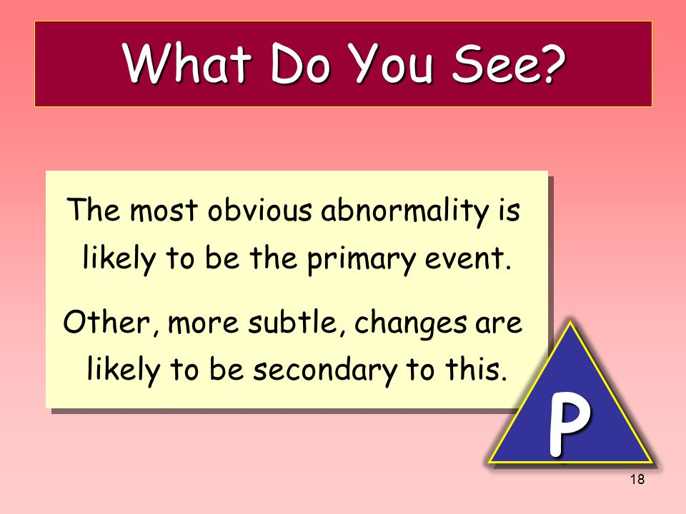 18 What Do You See? The most obvious abnormality is likely to be the primary event. Other, more subtle, changes are likely to be secondary to this. Th