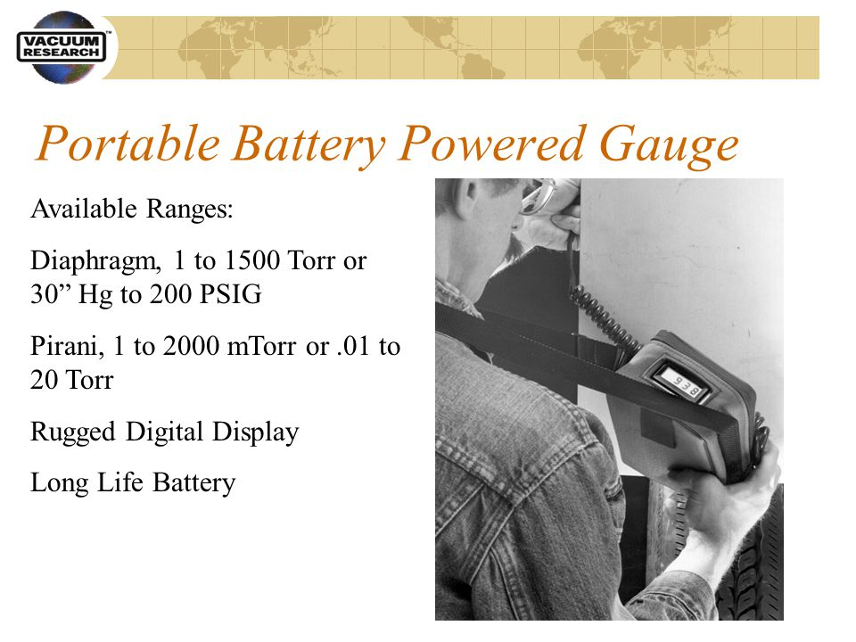 Portable Battery Powered Gauge Available Ranges: Diaphragm, 1 to 1500 Torr or 30 Hg to 200 PSIG Pirani, 1 to 2000 mTorr or.01 to 20 Torr Rugged Digital Display Long Life Battery