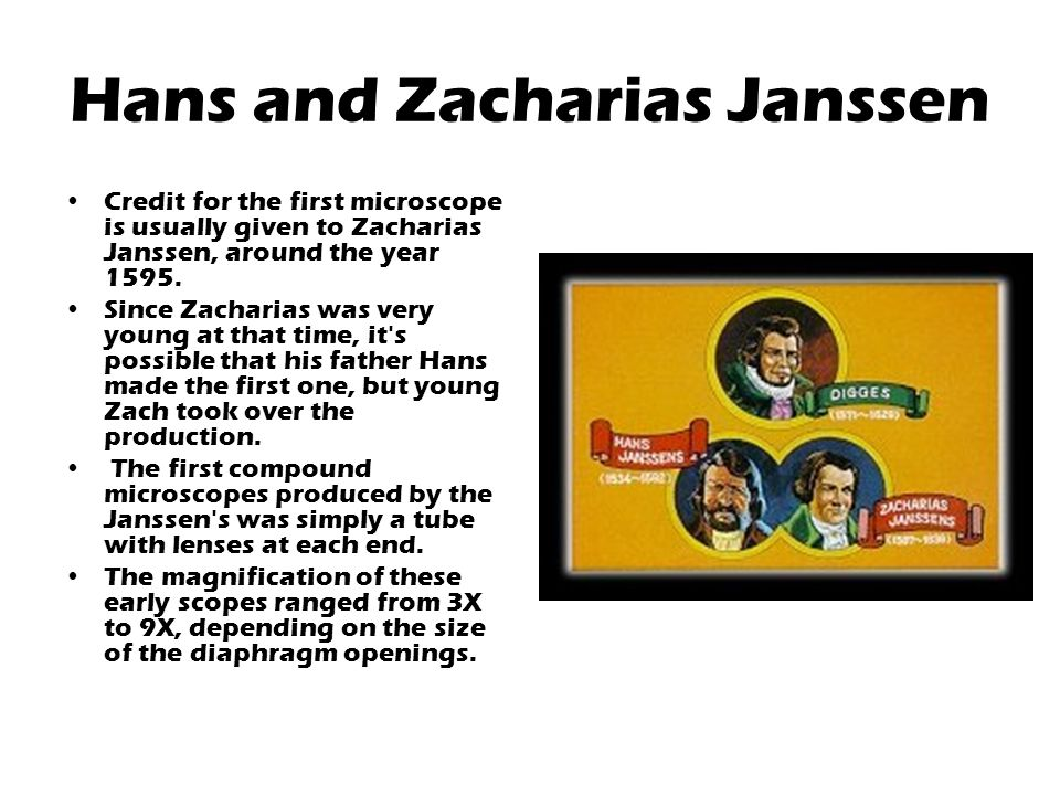 Hans and Zacharias Janssen Credit for the first microscope is usually given to Zacharias Janssen, around the year 1595.