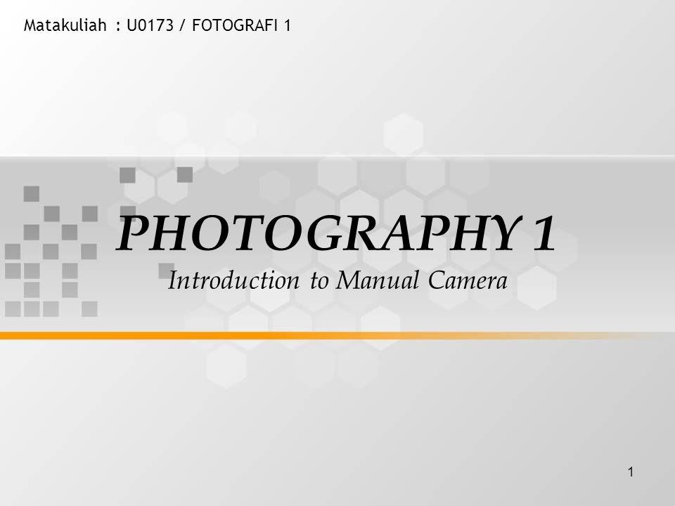 1 Matakuliah: U0173 / FOTOGRAFI 1 PHOTOGRAPHY 1 Introduction to Manual Camera