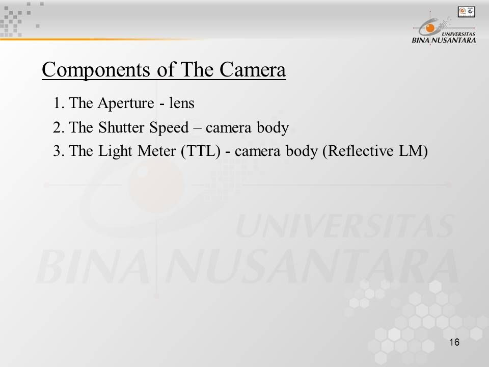 16 Components of The Camera 1. The Aperture - lens 2.