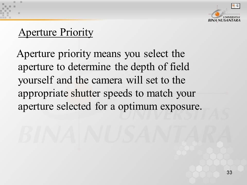 33 Aperture Priority Aperture priority means you select the aperture to determine the depth of field yourself and the camera will set to the appropriate shutter speeds to match your aperture selected for a optimum exposure.