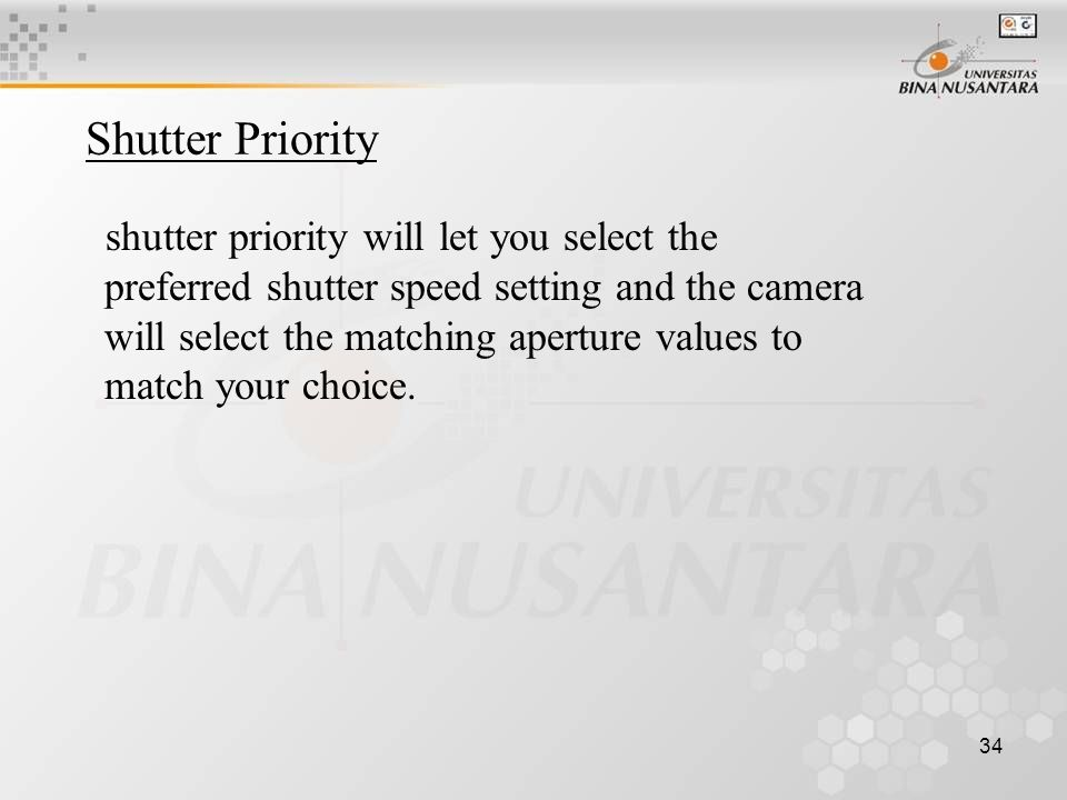 34 Shutter Priority shutter priority will let you select the preferred shutter speed setting and the camera will select the matching aperture values to match your choice.