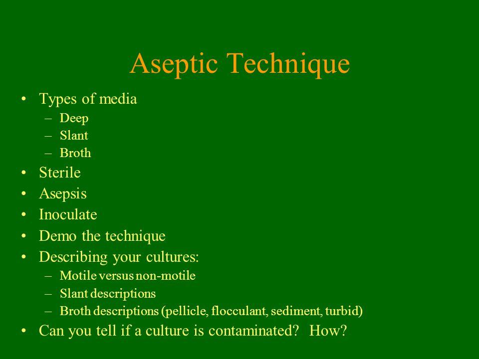 Aseptic Technique Types of media –Deep –Slant –Broth Sterile Asepsis Inoculate Demo the technique Describing your cultures: –Motile versus non-motile