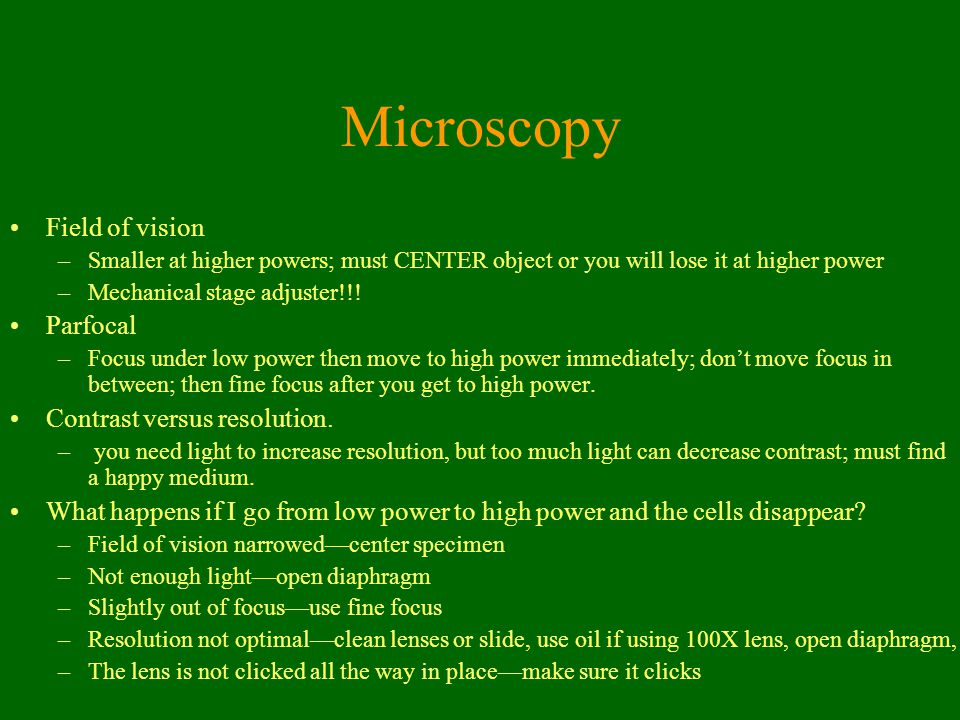 Microscopy Field of vision –Smaller at higher powers; must CENTER object or you will lose it at higher power –Mechanical stage adjuster!!! Parfocal –F