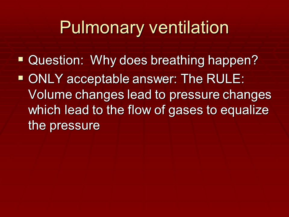 Pulmonary ventilation  Question: Why does breathing happen.
