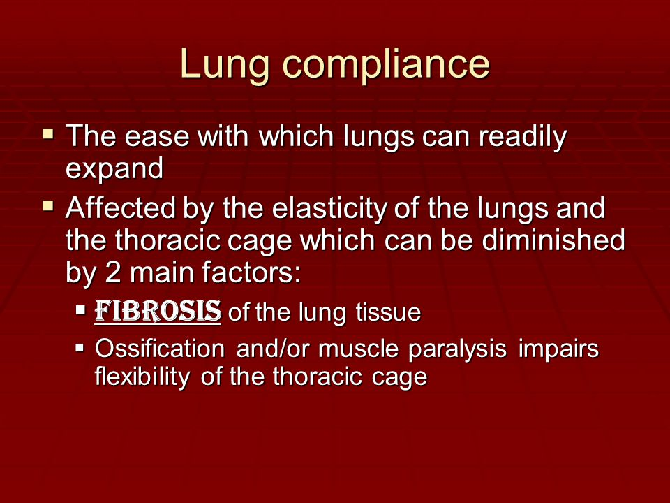 Lung compliance  The ease with which lungs can readily expand  Affected by the elasticity of the lungs and the thoracic cage which can be diminished by 2 main factors:  Fibrosis of the lung tissue  Ossification and/or muscle paralysis impairs flexibility of the thoracic cage