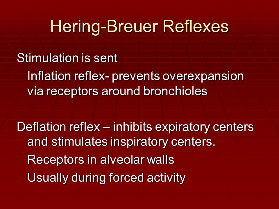 Hering-Breuer Reflexes Stimulation is sent Inflation reflex- prevents overexpansion via receptors around bronchioles Deflation reflex – inhibits expiratory centers and stimulates inspiratory centers.