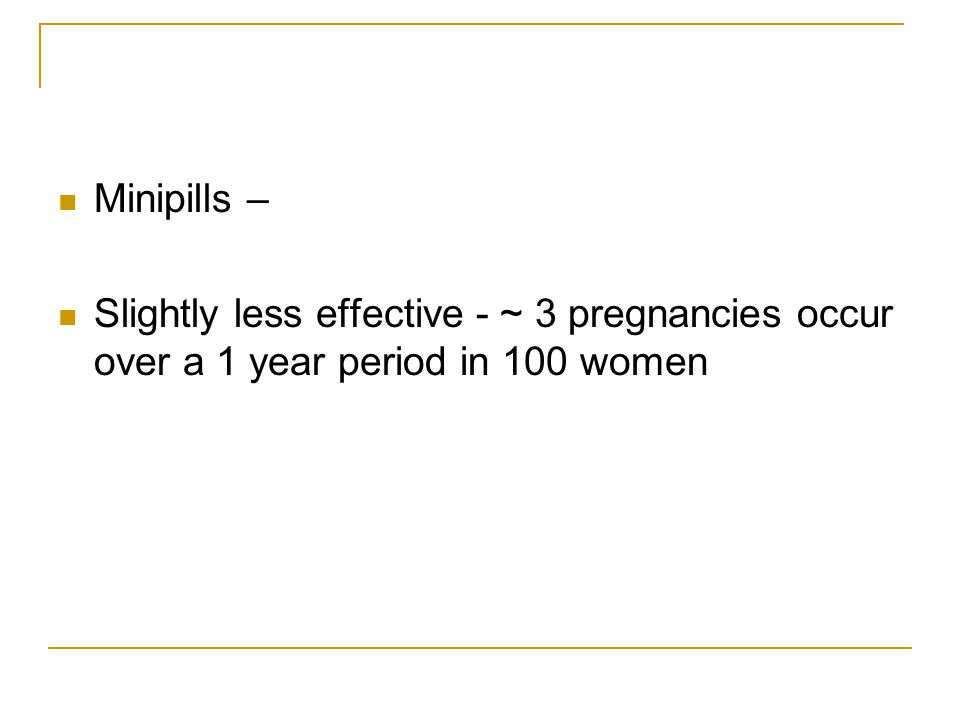 Minipills – Slightly less effective - ~ 3 pregnancies occur over a 1 year period in 100 women