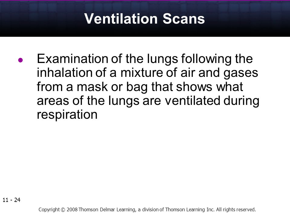 Copyright © 2008 Thomson Delmar Learning, a division of Thomson Learning Inc. All rights reserved. 11 - 24 Ventilation Scans Examination of the lungs