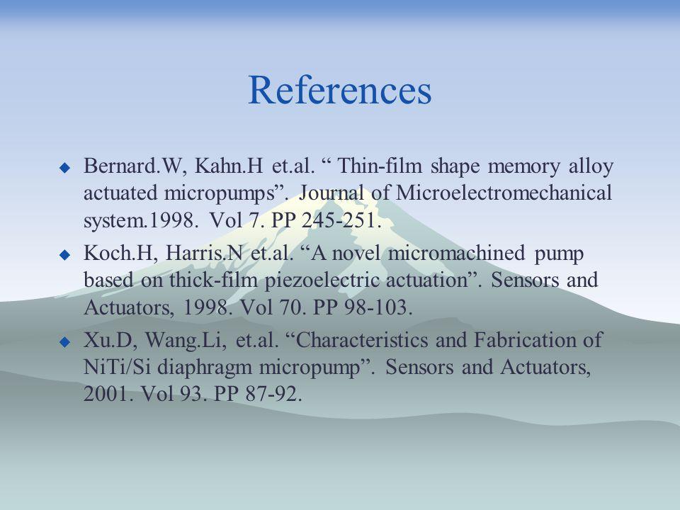 References  Bernard.W, Kahn.H et.al. Thin-film shape memory alloy actuated micropumps .
