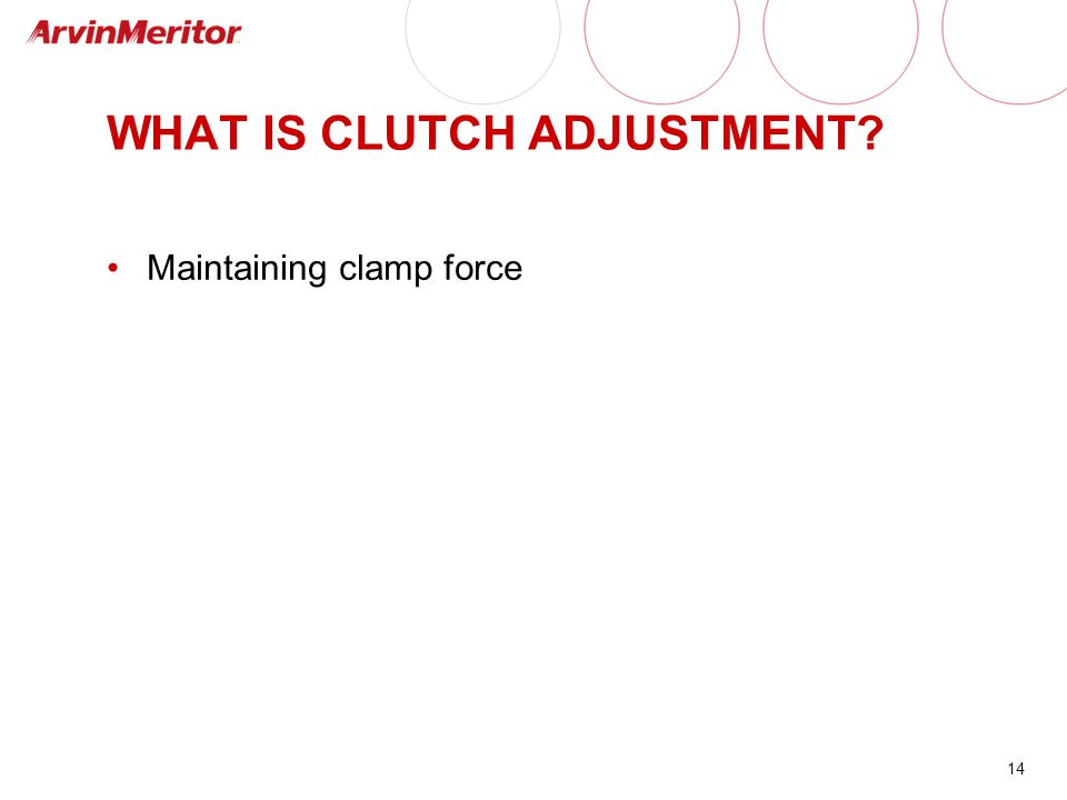 14 WHAT IS CLUTCH ADJUSTMENT? Maintaining clamp force