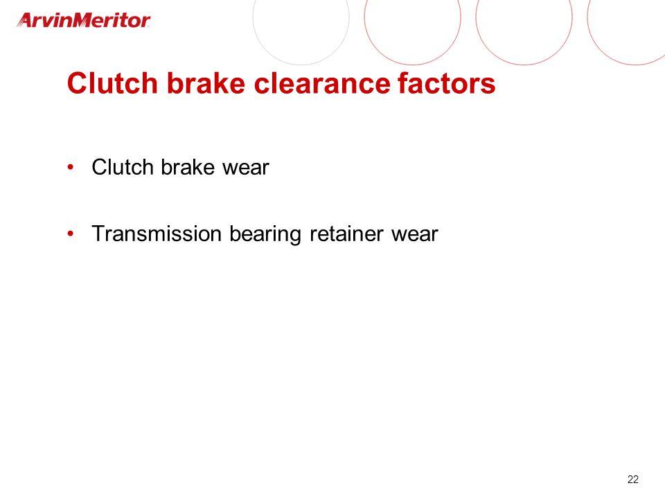 22 Clutch brake clearance factors Clutch brake wear Transmission bearing retainer wear