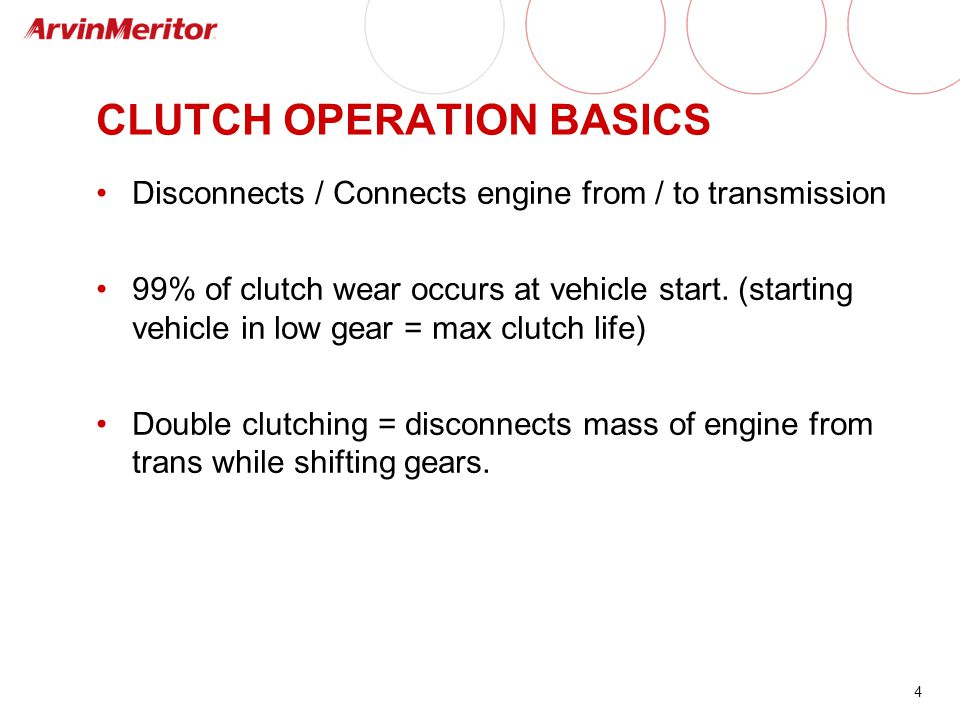 4 CLUTCH OPERATION BASICS Disconnects / Connects engine from / to transmission 99% of clutch wear occurs at vehicle start. (starting vehicle in low ge