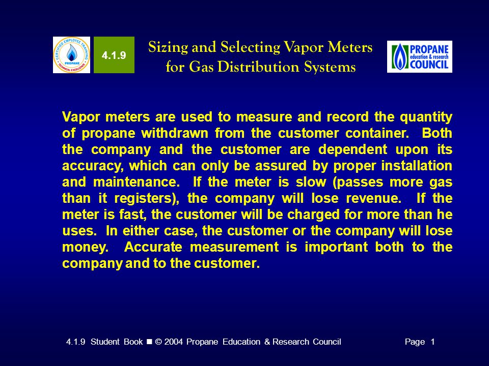 4.1.9 Student Book © 2004 Propane Education & Research CouncilPage 1 4.1.9 Sizing and Selecting Vapor Meters for Gas Distribution Systems Vapor meters are used to measure and record the quantity of propane withdrawn from the customer container.
